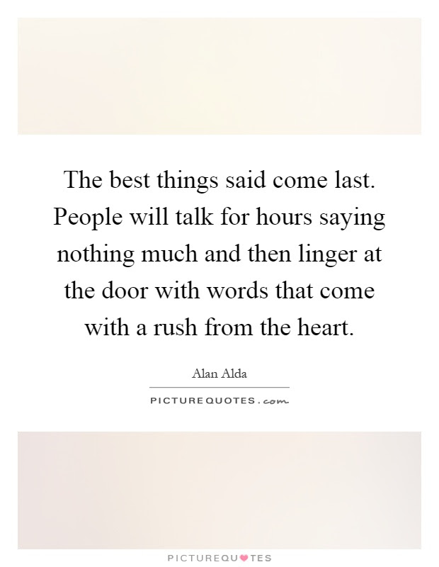 The Best Things Said Come Last People Will Talk For Hours