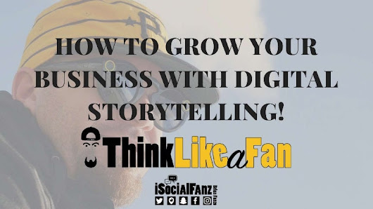 How to grow your business with digital storytelling! #ThinkLikeAFan