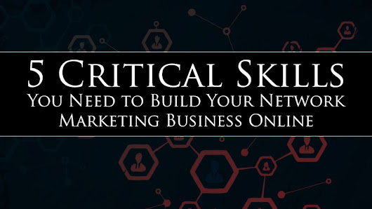 5 Critical Skills You Need to Build Your Network Marketing Business Online • My Lead System PRO - MyLeadSystemPRO