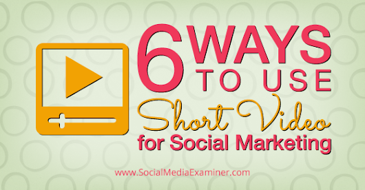 6 Ways to Use Short Video for Social Marketing