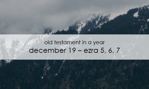Old Testament In a Year: December 19 – Ezra 5, 6, 7