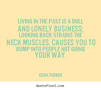 Edna Ferber Poster Quote Living In The Past Is A Dull And Lonely