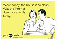 wow, honey the house is so clean, was the internet down for a while today?