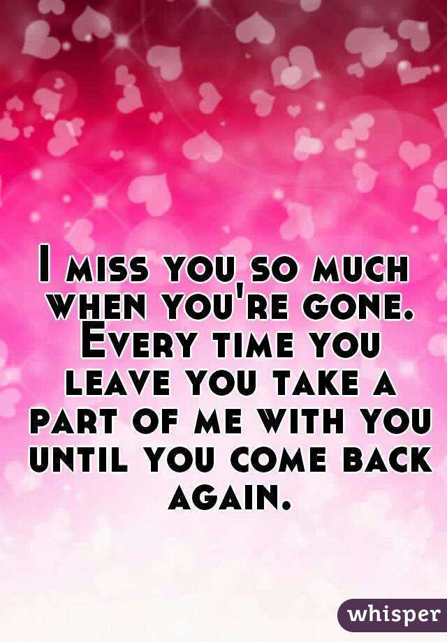 I Miss You So Much When Youre Gone Every Time You Leave You Take A