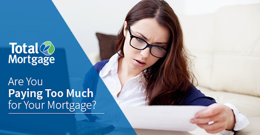 Are You Paying Too Much for Your Mortgage? | Total Mortgage Underwritings Blog