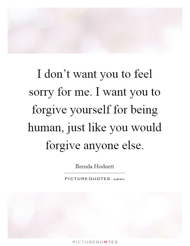 I Dont Want You To Feel Sorry For Me I Want You To Forgive