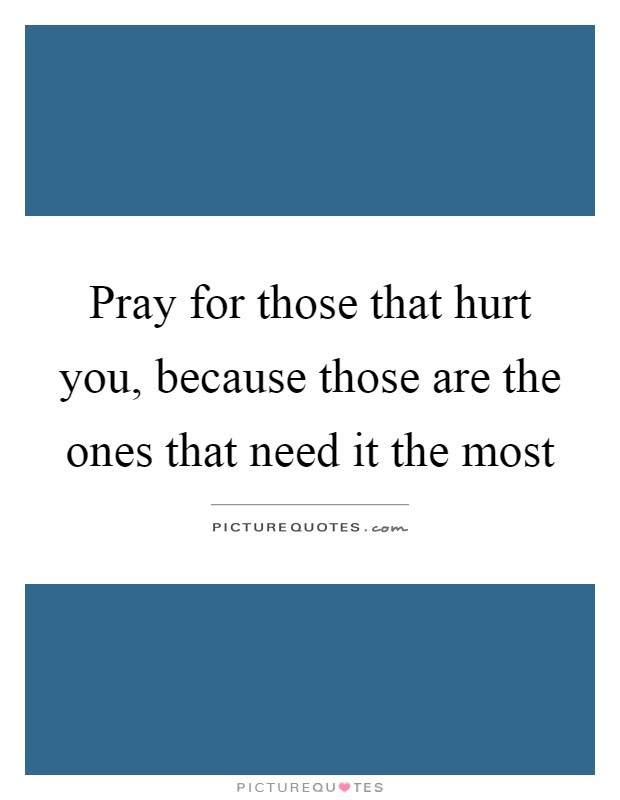 Pray For Those That Hurt You Because Those Are The Ones That