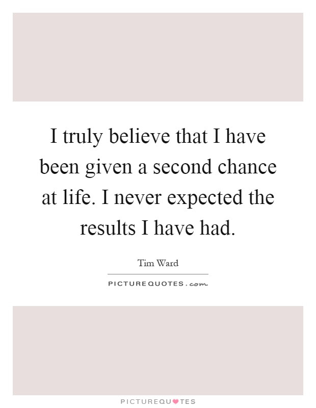 I Truly Believe That I Have Been Given A Second Chance At Life