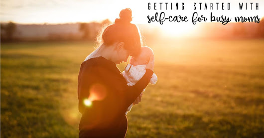Getting Started with Self-Care for Busy Mums