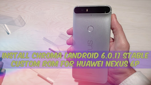 Install Chroma [Android 6.0.1] Stable Custom Rom For Huawei Nexus 6P - GizRom.com