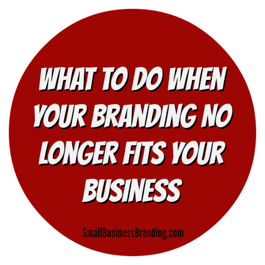 What to Do When Your Branding No Longer Fits Your Business - Small Business Branding