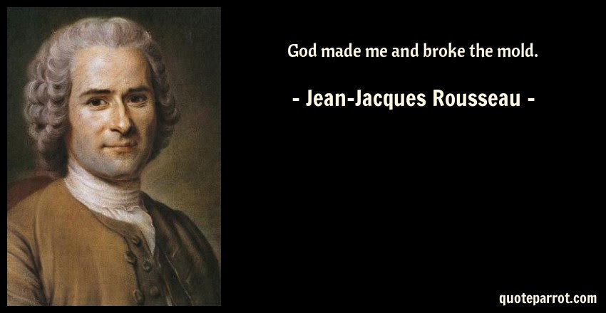 God Made Me And Broke The Mold By Jean Jacques Rousseau Quoteparrot