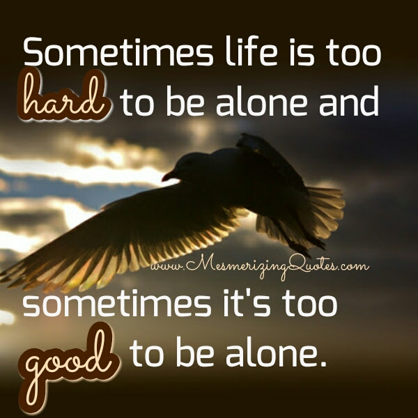 Sometimes Life Is Too Hard To Be Alone Mesmerizing Quotes