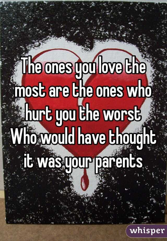 The Ones You Love The Most Are The Ones Who Hurt You The Worst Who