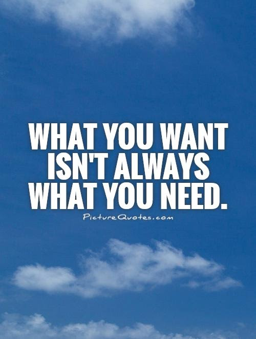 What You Want Isnt Always What You Need Picture Quotes