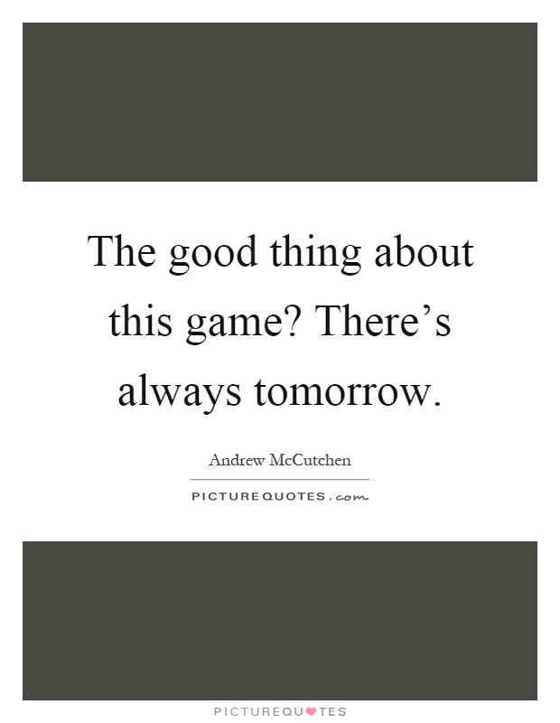 The Good Thing About This Game Theres Always Tomorrow Picture Quotes