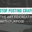 Stop Posting Crappy Content: The Art to Creating Content with Purpose