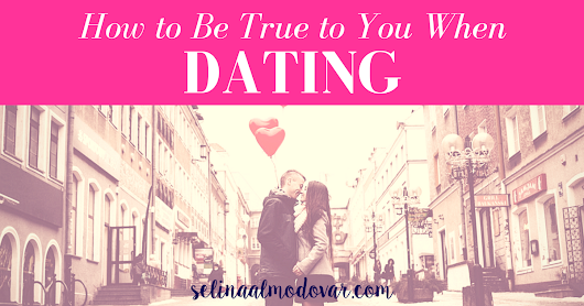 How To Be True To Yourself When Dating (Guest Post) - Selina Almodovar