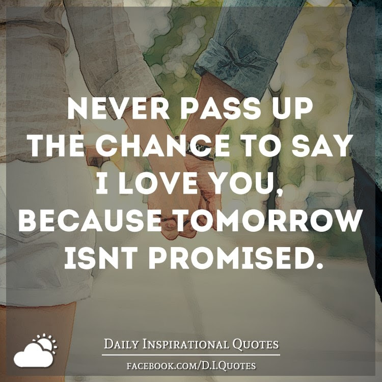Never Pass Up The Chance To Say I Love You Because Tomorrow Isnt