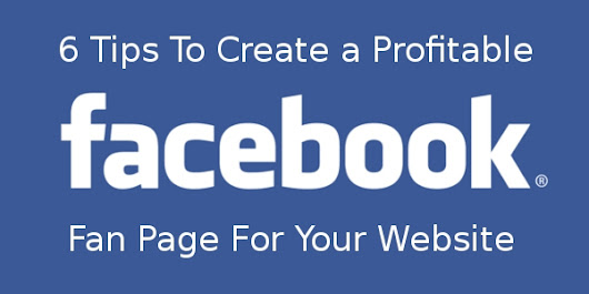 6 Tips To Create a Profitable Facebook Fan Page For Your Website