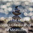 Can The Cost of Work-Life-Balance Be Measured? — The Thriving Small Business