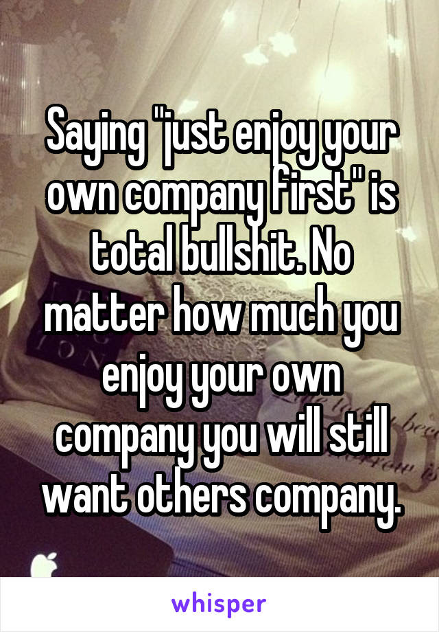 Saying Just Enjoy Your Own Company First Is Total Bullshit No