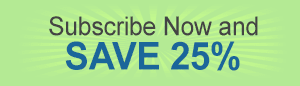 Subscribe Now and SAVE 25%