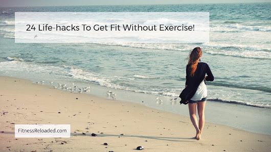 Try one of these 24 Life-hacks To Get Fit Without Exercise!