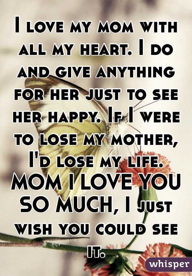 I Love My Mom With All My Heart I Do And Give Anything For Her Just