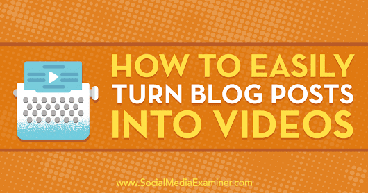 How to Easily Turn Blog Posts Into Videos : Social Media Examiner