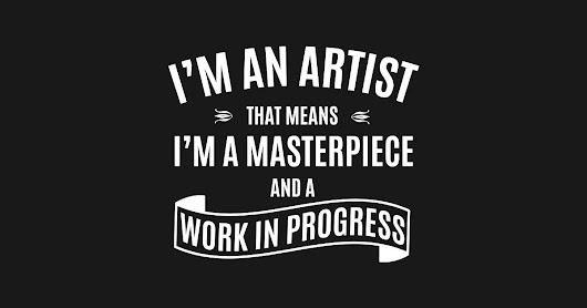I'm An Artist That Means I'm A Masterpiece And A Work In Progress by alhern67