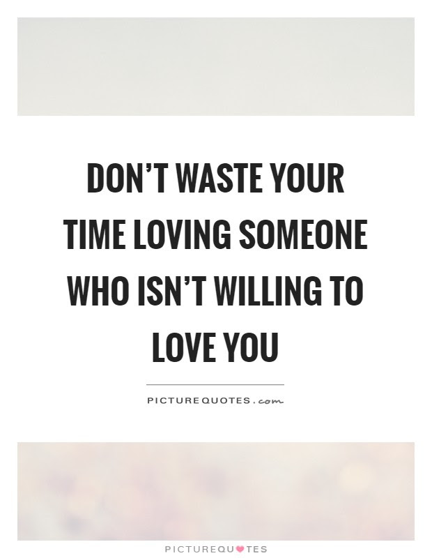 Dont Waste Your Time Loving Someone Who Isnt Willing To Love