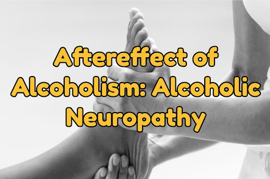 Aftereffect of Alcoholism: Alcoholic Neuropathy | West Palm Beach - Best Florida Rehab Centers | Florida Detox Alcohol Centers