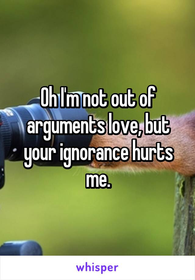 Oh Im Not Out Of Arguments Love But Your Ignorance Hurts Me