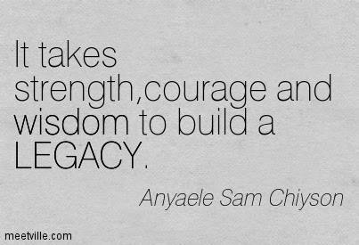 It Takes Strengthcourage And Wisdom To Build A Legacy