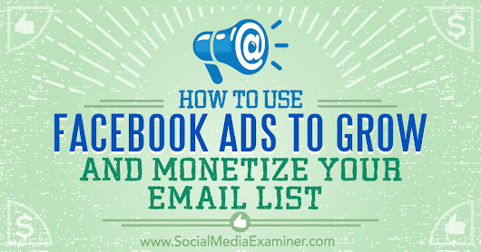 How to Use Facebook Ads to Grow and Monetize Your Email List : Social Media Examiner
