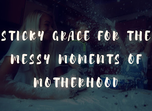 Sticky Grace for the Messy Moments of Motherhood - I Choose My Best Life