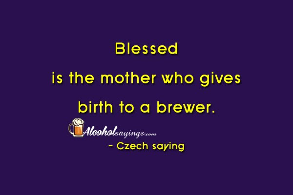Blessed Is The Mother Who Gives Birth To A Brewer Alcohol Sayings