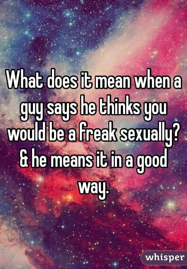 What Does It Mean When A Guy Says He Thinks You Would Be A Freak