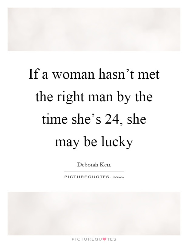 If A Woman Hasnt Met The Right Man By The Time Shes 24 She