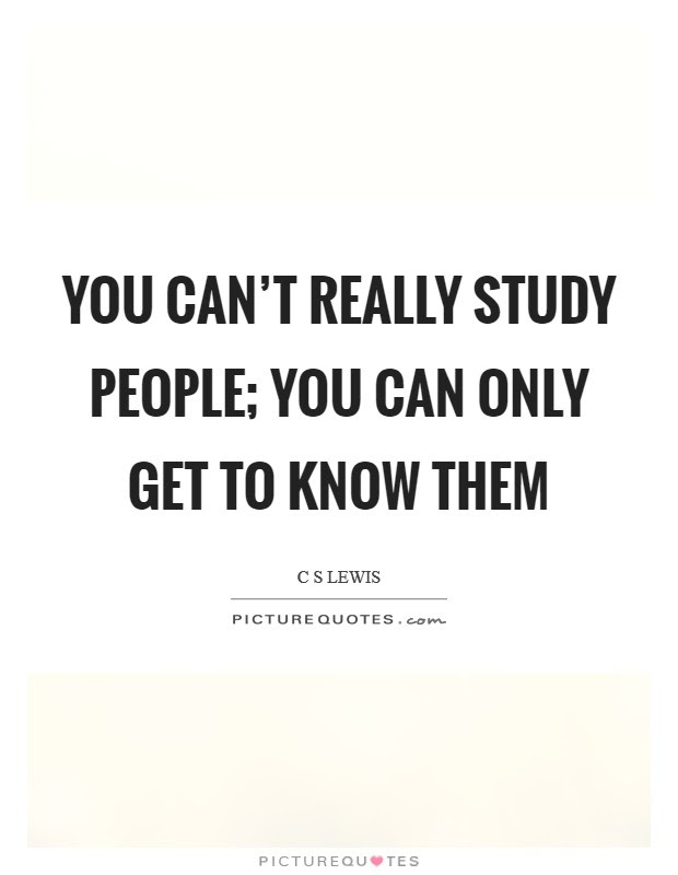 You Cant Really Study People You Can Only Get To Know Them