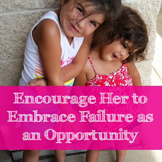 How to Encourage Your Girls to Embrace Failure as an Opportunity