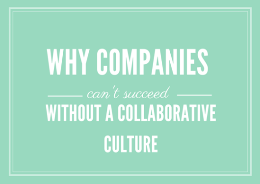 Why Companies Can't Succeed Without a Collaborative Culture