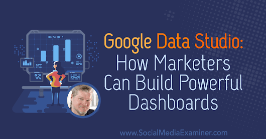 Google Data Studio: How Marketers Can Build Powerful Dashboards : Social Media Examiner