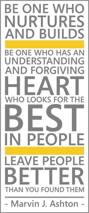 """""""Be one who nurtures and builds. Be one who has an understanding and forgiving heart, who looks for the best in people. Leave people better than you found them."""" -- Marvin J Ashton"""