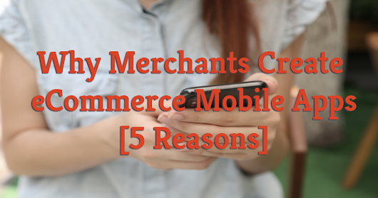 Why Merchants Create eCommerce Mobile Apps [5 Reasons]