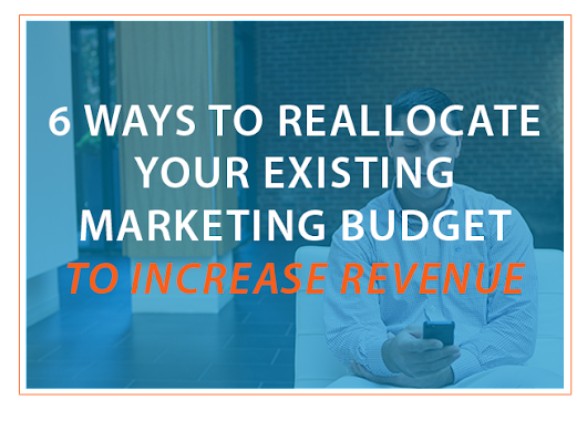 6 Ways To Reallocate Your Existing Marketing Budget To Increase Revenue