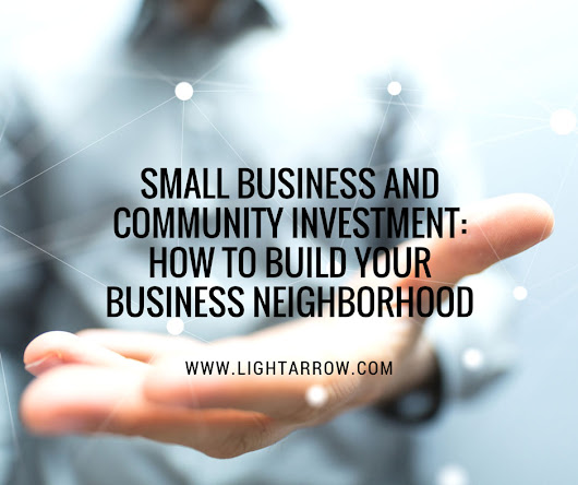 Small Business and Community Investment: How to Build Your Business Neighborhood - LightArrow Inc