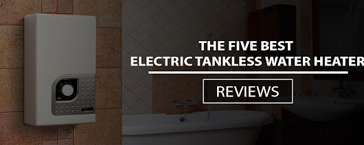 Best Electric Tankless Water Heater Reviews 2017 - Buyer's Guide
