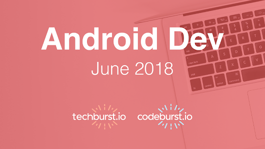 Android Development Top 10 Articles — June 2018 – techburst